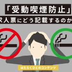 「受動喫煙防止」を求人票にどう記載すればいい?違反するとどうなる?